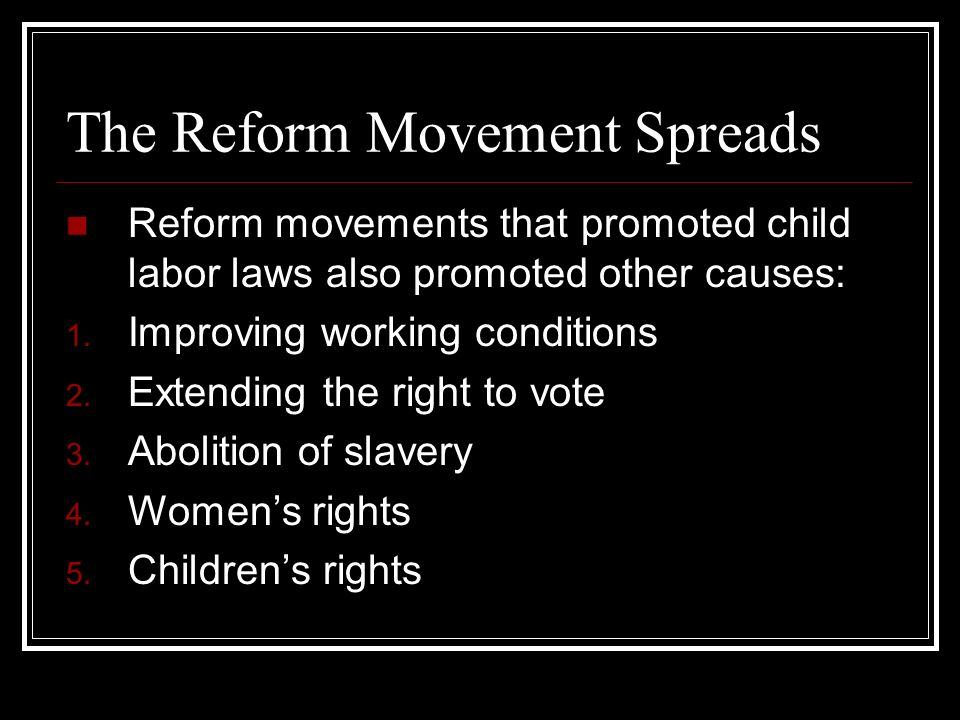 The Reform Movement Spreads Reform movements that promoted child labor laws also promoted other causes: 1. Improving working conditions 2. Extending t