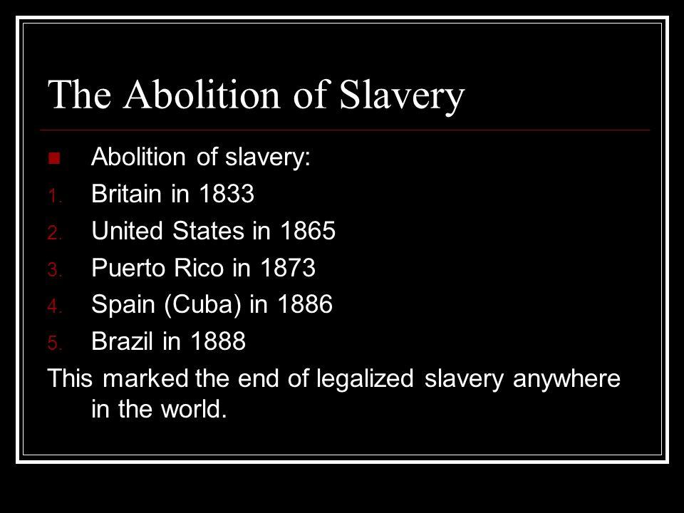 The Abolition of Slavery Abolition of slavery: 1. Britain in 1833 2. United States in 1865 3. Puerto Rico in 1873 4. Spain (Cuba) in 1886 5. Brazil in