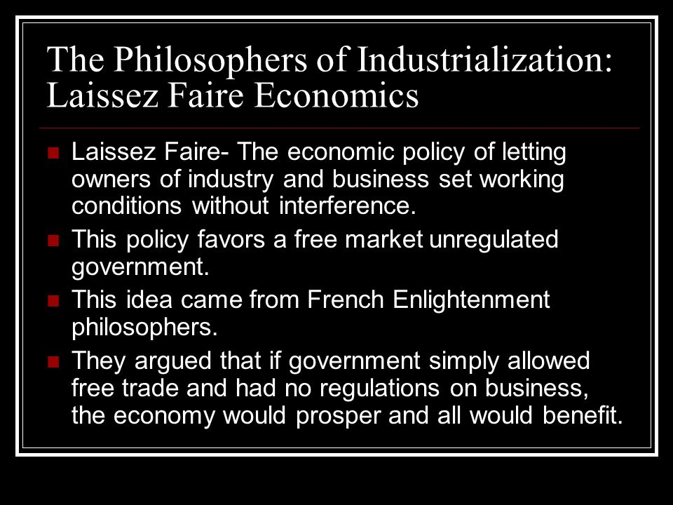 The Philosophers of Industrialization: Laissez Faire Economics Laissez Faire- The economic policy of letting owners of industry and business set worki