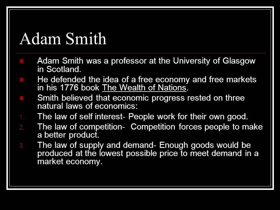 Adam Smith Adam Smith was a professor at the University of Glasgow in Scotland. He defended the idea of a free economy and free markets in his 1776 bo