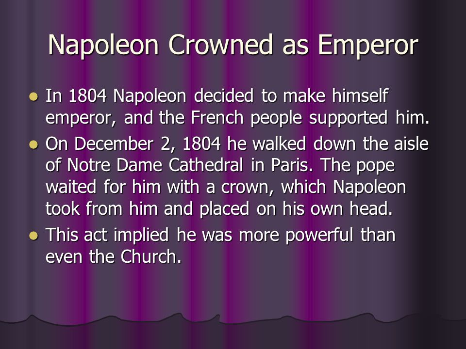 Napoleon Crowned as Emperor In 1804 Napoleon decided to make himself emperor, and the French people supported him. In 1804 Napoleon decided to make hi