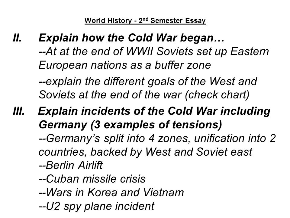 World History - 2 nd Semester Essay II.Explain how the Cold War began… --At at the end of WWII Soviets set up Eastern European nations as a buffer zon