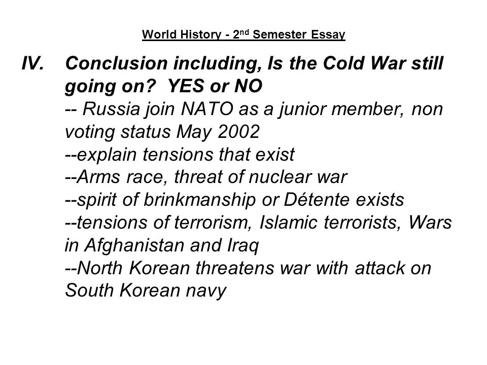 World History - 2 nd Semester Essay IV.Conclusion including, Is the Cold War still going on? YES or NO -- Russia join NATO as a junior member, non vot
