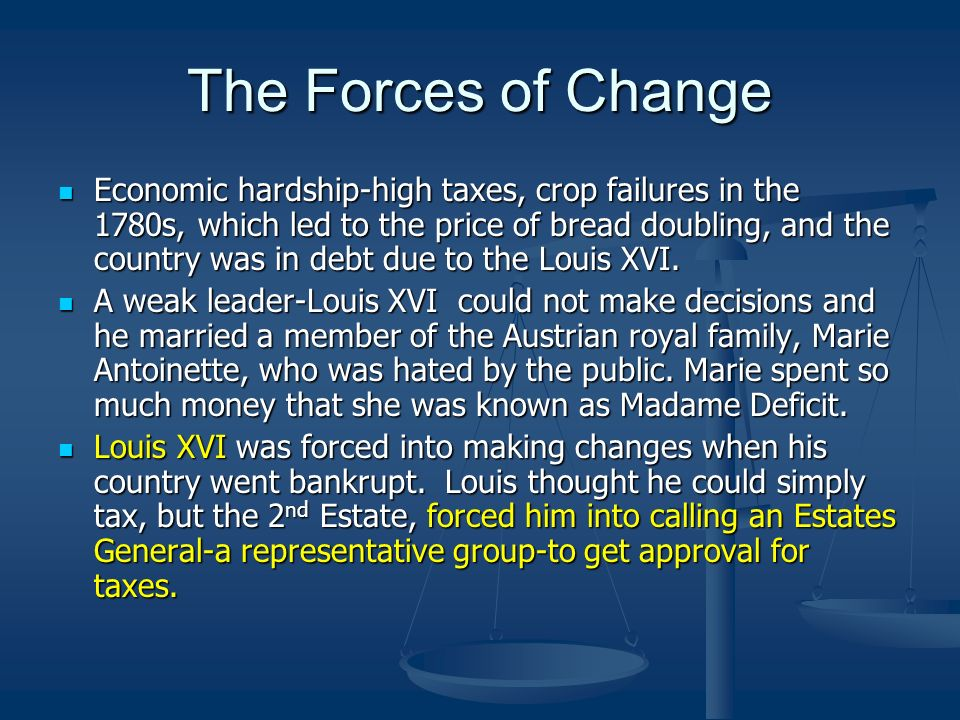 The Forces of Change Economic hardship-high taxes, crop failures in the 1780s, which led to the price of bread doubling, and the country was in debt d