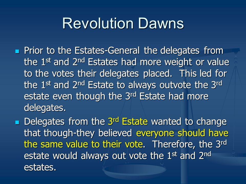 Revolution Dawns Prior to the Estates-General the delegates from the 1 st and 2 nd Estates had more weight or value to the votes their delegates place