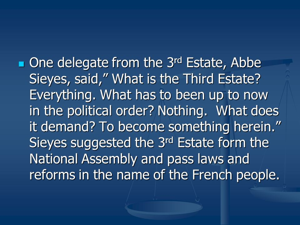 One delegate from the 3 rd Estate, Abbe Sieyes, said, What is the Third Estate? Everything. What has to been up to now in the political order? Nothing