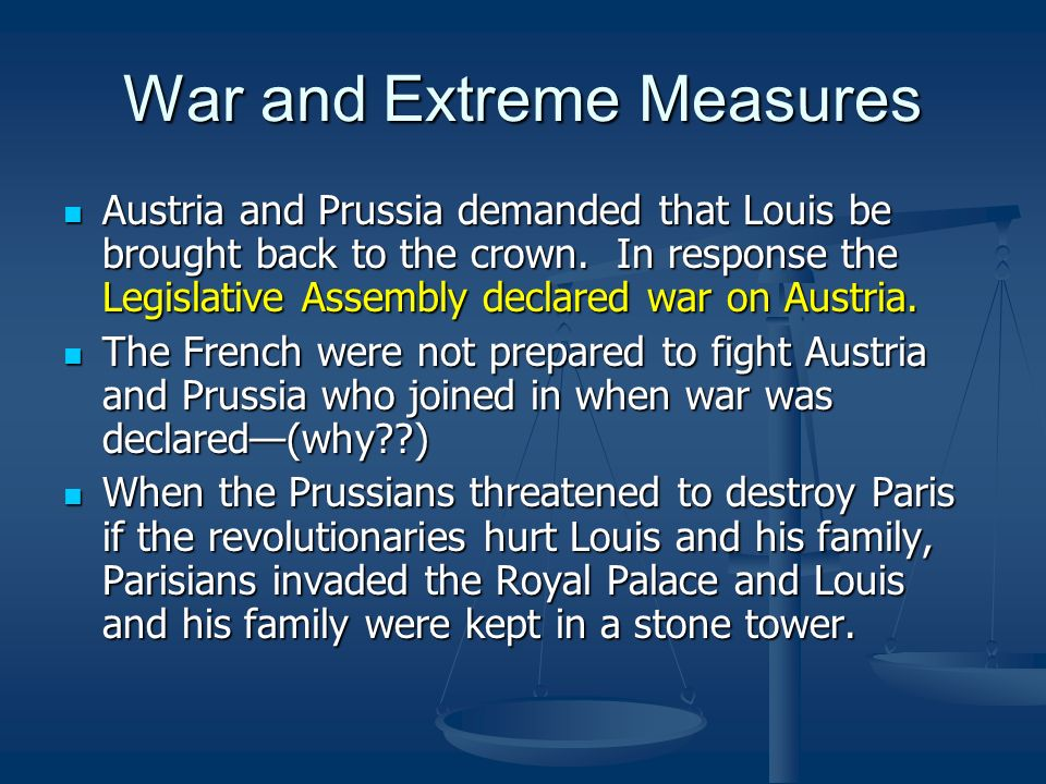 War and Extreme Measures Austria and Prussia demanded that Louis be brought back to the crown. In response the Legislative Assembly declared war on Au
