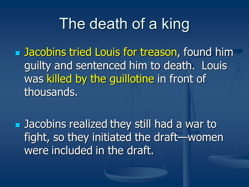 The death of a king Jacobins tried Louis for treason, found him guilty and sentenced him to death. Louis was killed by the guillotine in front of thou