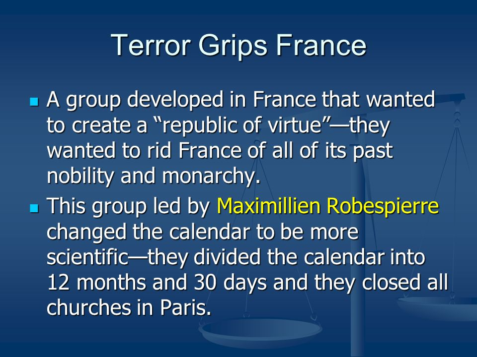 Terror Grips France A group developed in France that wanted to create a republic of virtuethey wanted to rid France of all of its past nobility and mo