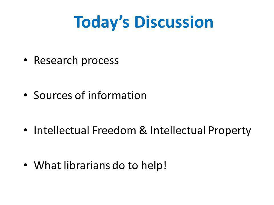 Todays Discussion Research process Sources of information Intellectual Freedom & Intellectual Property What librarians do to help!