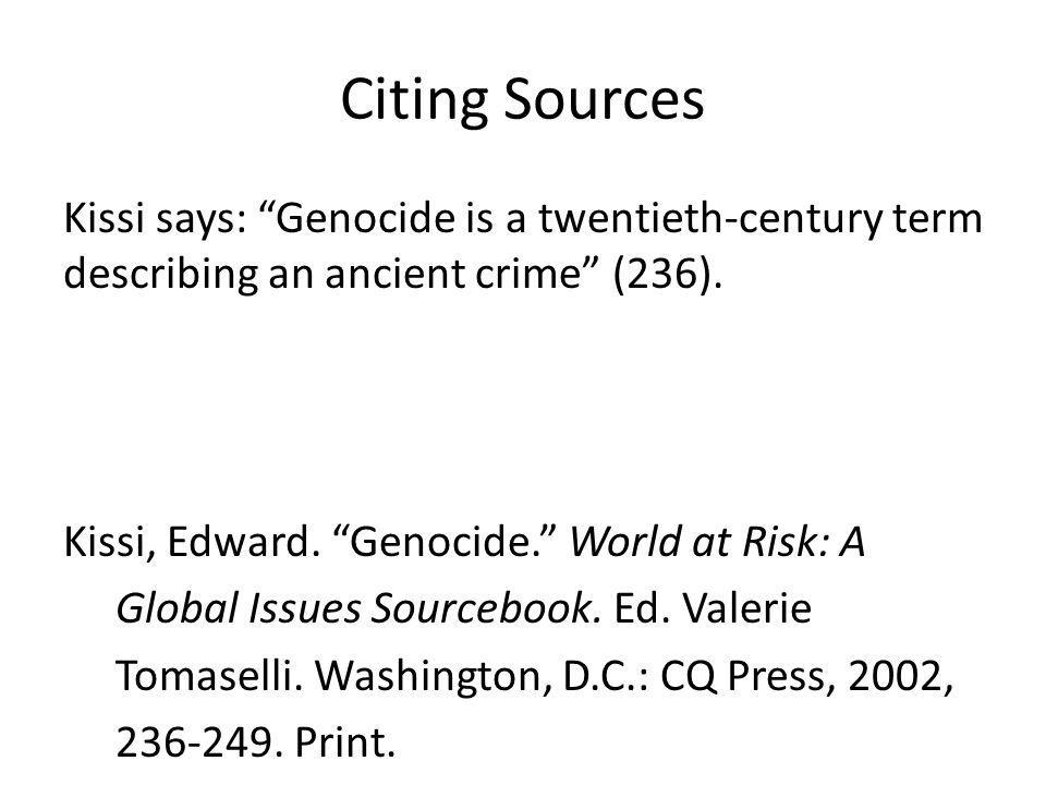 Citing Sources Kissi says: Genocide is a twentieth-century term describing an ancient crime (236). Kissi, Edward. Genocide. World at Risk: A Global Is