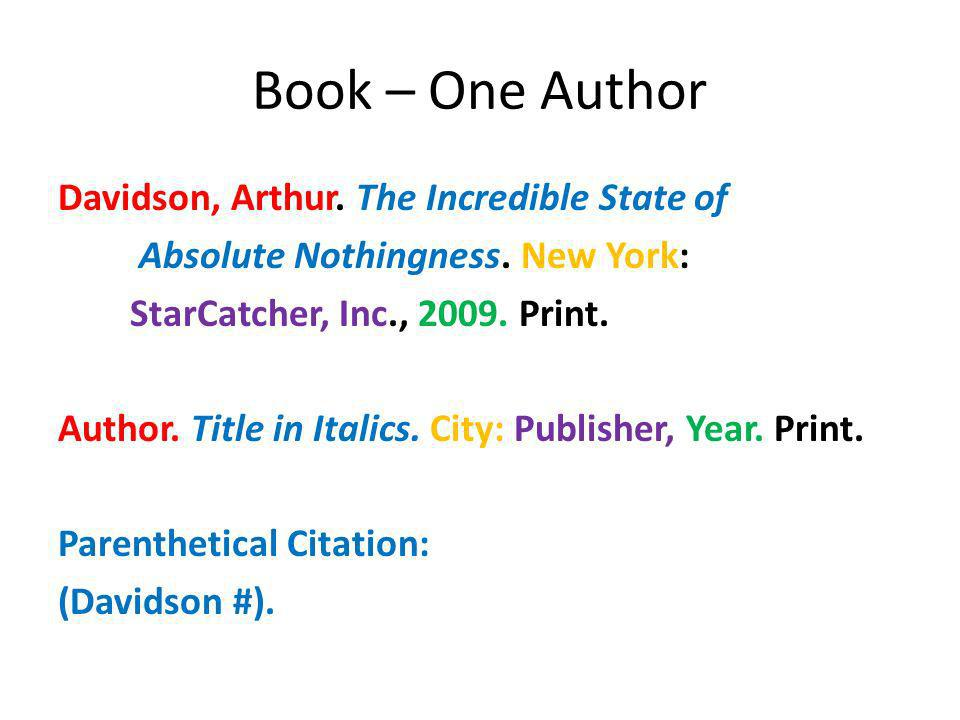 Book – One Author Davidson, Arthur. The Incredible State of Absolute Nothingness. New York: StarCatcher, Inc., 2009. Print. Author. Title in Italics.