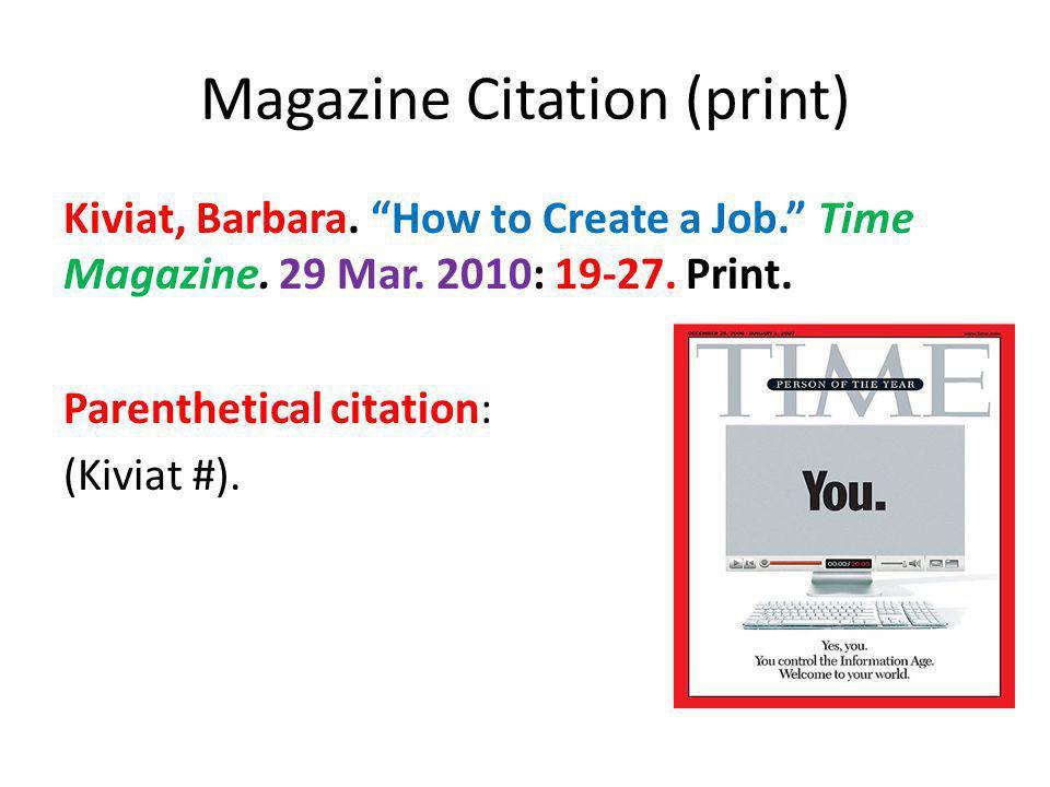 Magazine Citation (print) Kiviat, Barbara. How to Create a Job. Time Magazine. 29 Mar. 2010: 19-27. Print. Parenthetical citation: (Kiviat #).