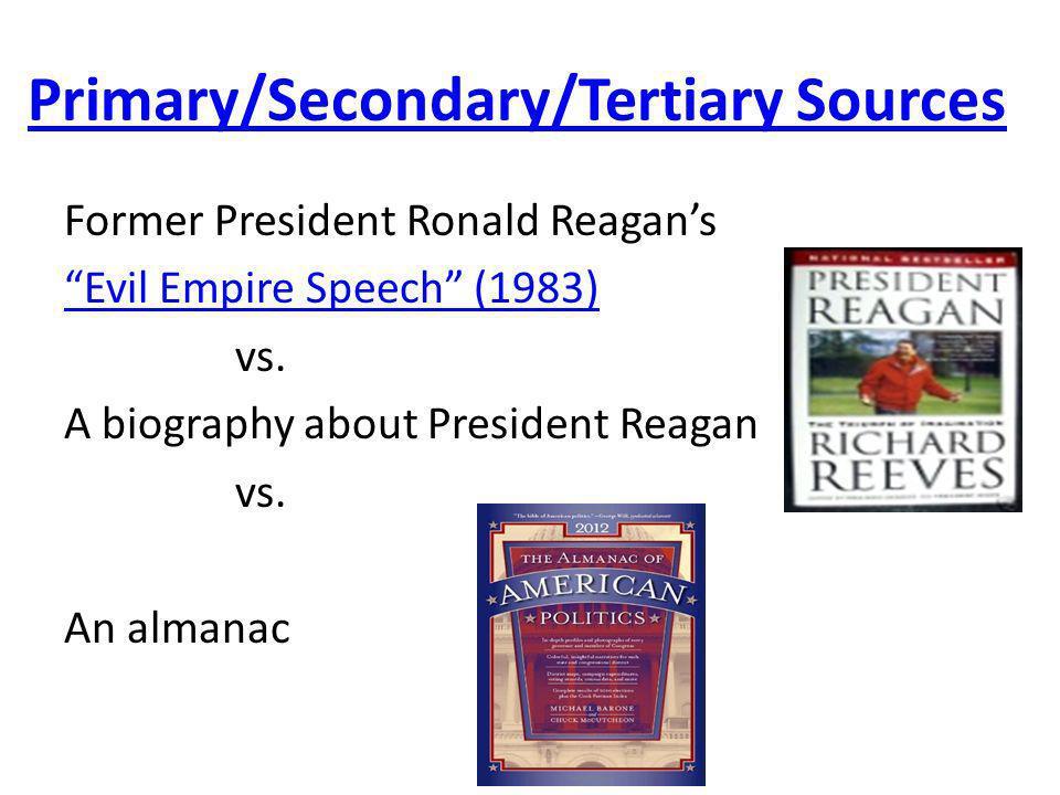 Primary/Secondary/Tertiary Sources Former President Ronald Reagans Evil Empire Speech (1983) vs. A biography about President Reagan vs. An almanac