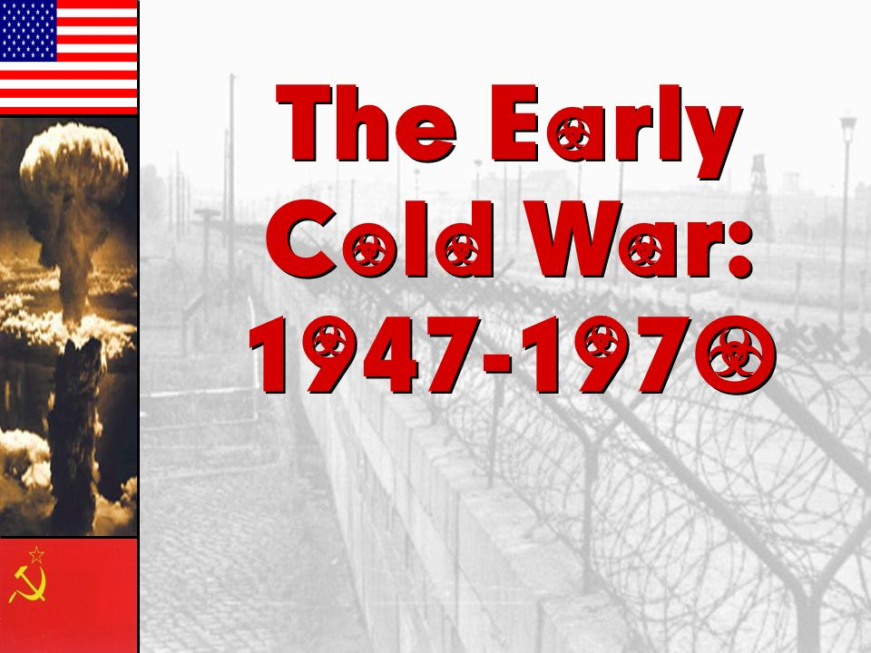 The Early Cold War: 1947-1970 The Early Cold War: 1947-1970