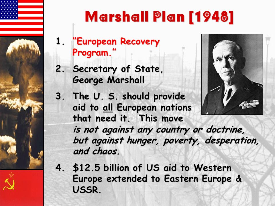 Containment of Communism Winston Churchills Iron Curtain speech (1946) Truman Doctrine, 1947 Marshall Plan, 1947 Berlin Airlift, 1948-49 North Atlanti