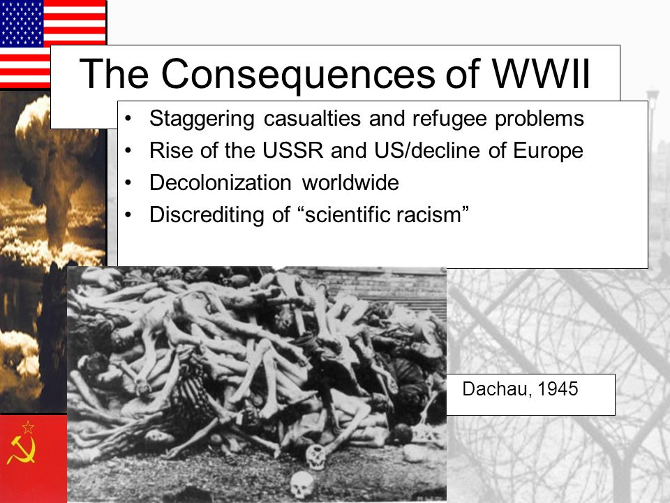 The Consequences of WWII Staggering casualties and refugee problems Rise of the USSR and US/decline of Europe Decolonization worldwide Discrediting of scientific racism Dachau, 1945