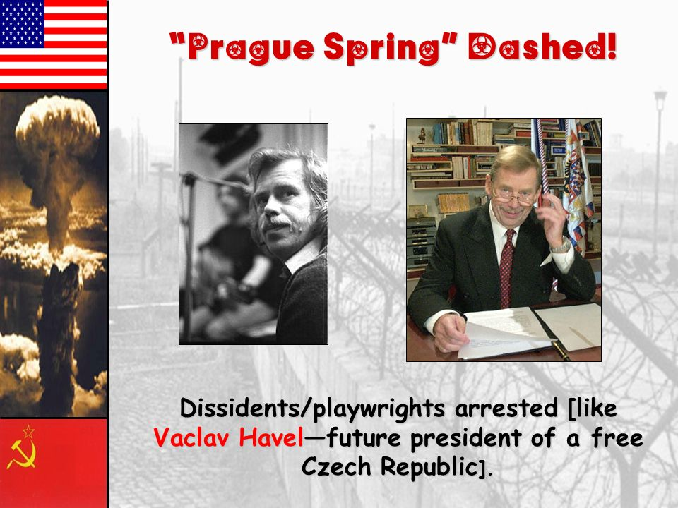 Prague Spring,1968 Led by Alexander Dubcektrying to get partial independence/free elections for local positions Result: Brezhnev Doctrine /Invasion of
