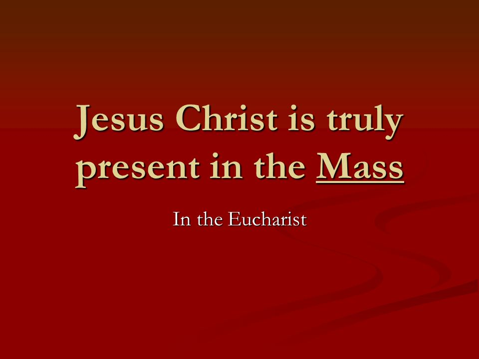 Jesus Christ is truly present in the Mass In the Eucharist