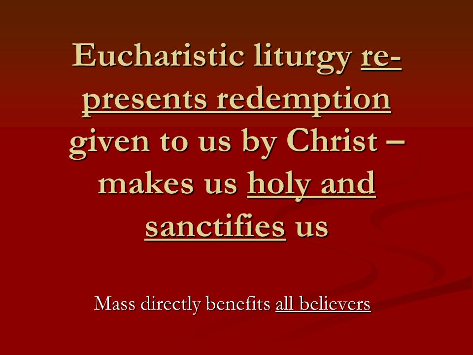 Eucharistic liturgy re- presents redemption given to us by Christ – makes us holy and sanctifies us Mass directly benefits all believers