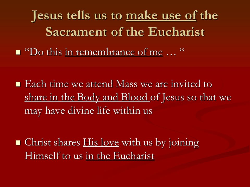 Jesus tells us to make use of the Sacrament of the Eucharist Do this in remembrance of me … Do this in remembrance of me … Each time we attend Mass we are invited to share in the Body and Blood of Jesus so that we may have divine life within us Each time we attend Mass we are invited to share in the Body and Blood of Jesus so that we may have divine life within us Christ shares His love with us by joining Himself to us in the Eucharist Christ shares His love with us by joining Himself to us in the Eucharist