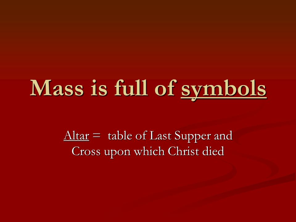 Mass is full of symbols Altar = table of Last Supper and Cross upon which Christ died