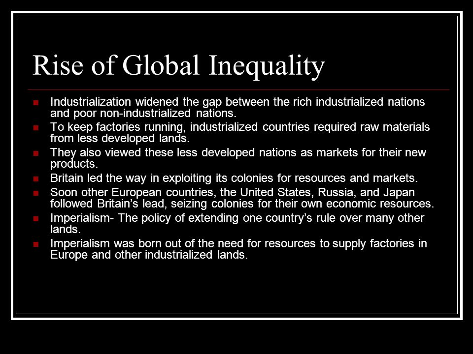 Rise of Global Inequality Industrialization widened the gap between the rich industrialized nations and poor non-industrialized nations. To keep facto