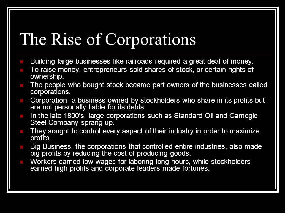 The Rise of Corporations Building large businesses like railroads required a great deal of money. To raise money, entrepreneurs sold shares of stock,