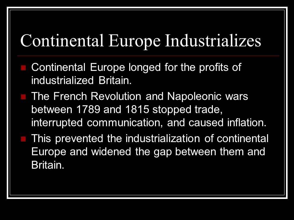 Continental Europe Industrializes Continental Europe longed for the profits of industrialized Britain. The French Revolution and Napoleonic wars betwe