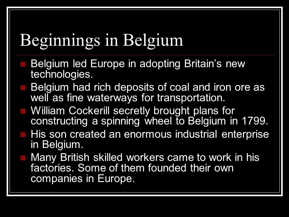 Beginnings in Belgium Belgium led Europe in adopting Britains new technologies. Belgium had rich deposits of coal and iron ore as well as fine waterwa
