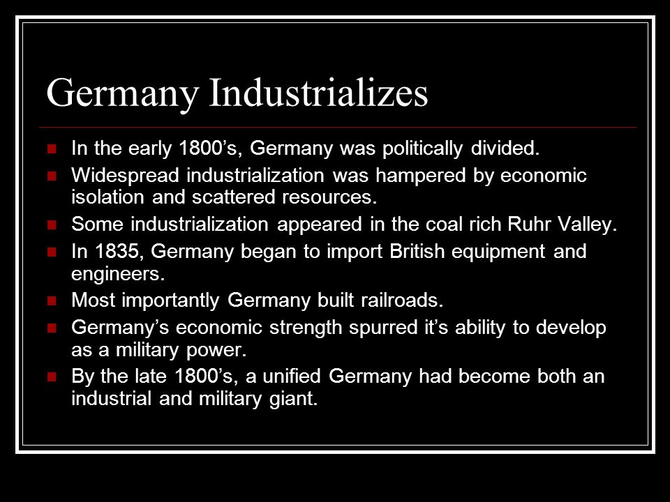 Germany Industrializes In the early 1800s, Germany was politically divided. Widespread industrialization was hampered by economic isolation and scatte