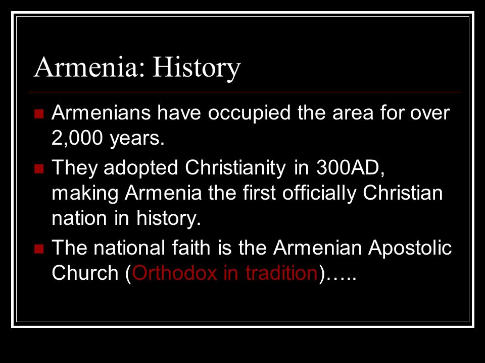 Armenia: History Armenians have occupied the area for over 2,000 years. They adopted Christianity in 300AD, making Armenia the first officially Christ