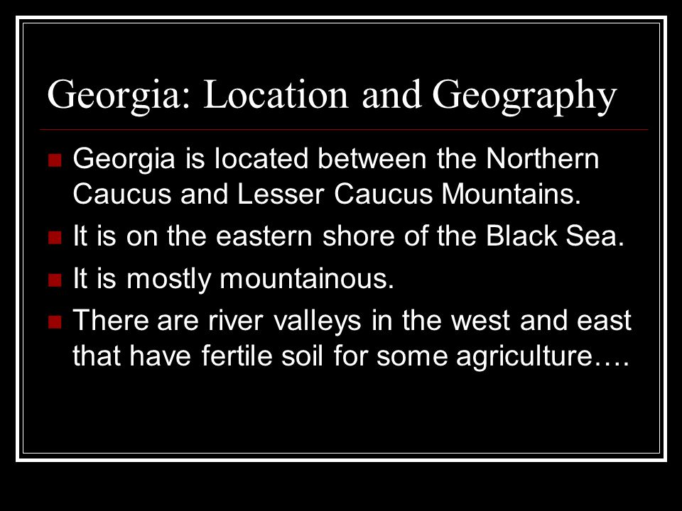 Georgia: Location and Geography Georgia is located between the Northern Caucus and Lesser Caucus Mountains. It is on the eastern shore of the Black Se