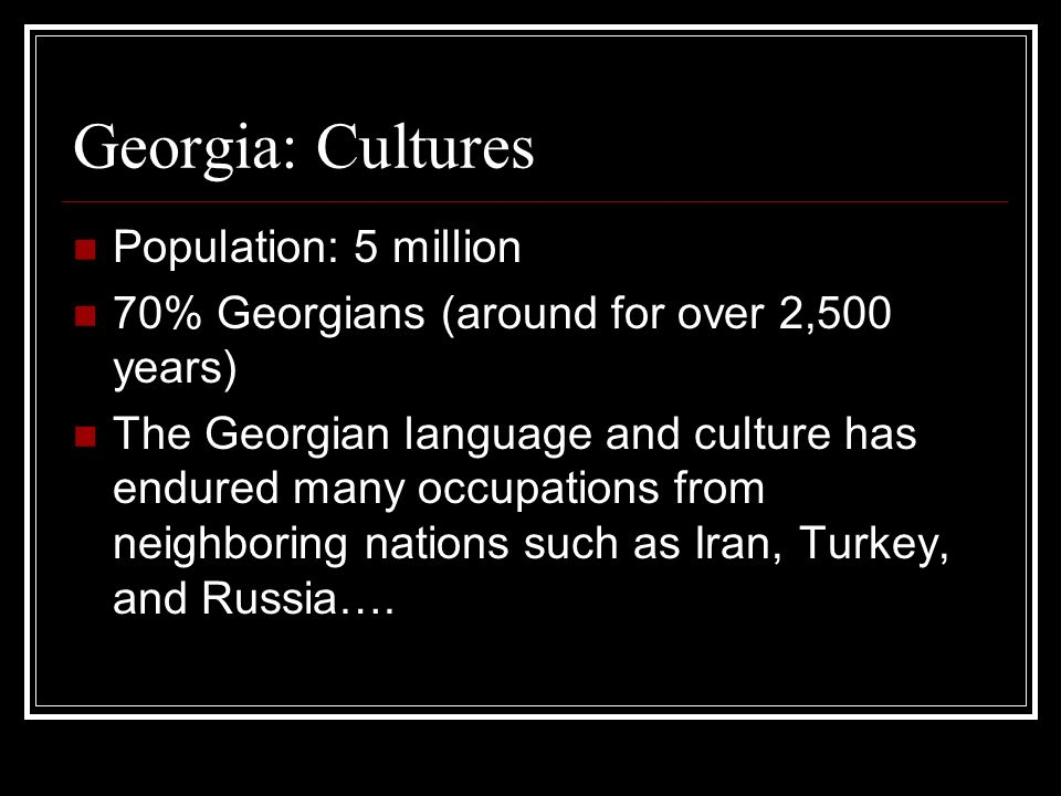 Georgia: Cultures Population: 5 million 70% Georgians (around for over 2,500 years) The Georgian language and culture has endured many occupations fro