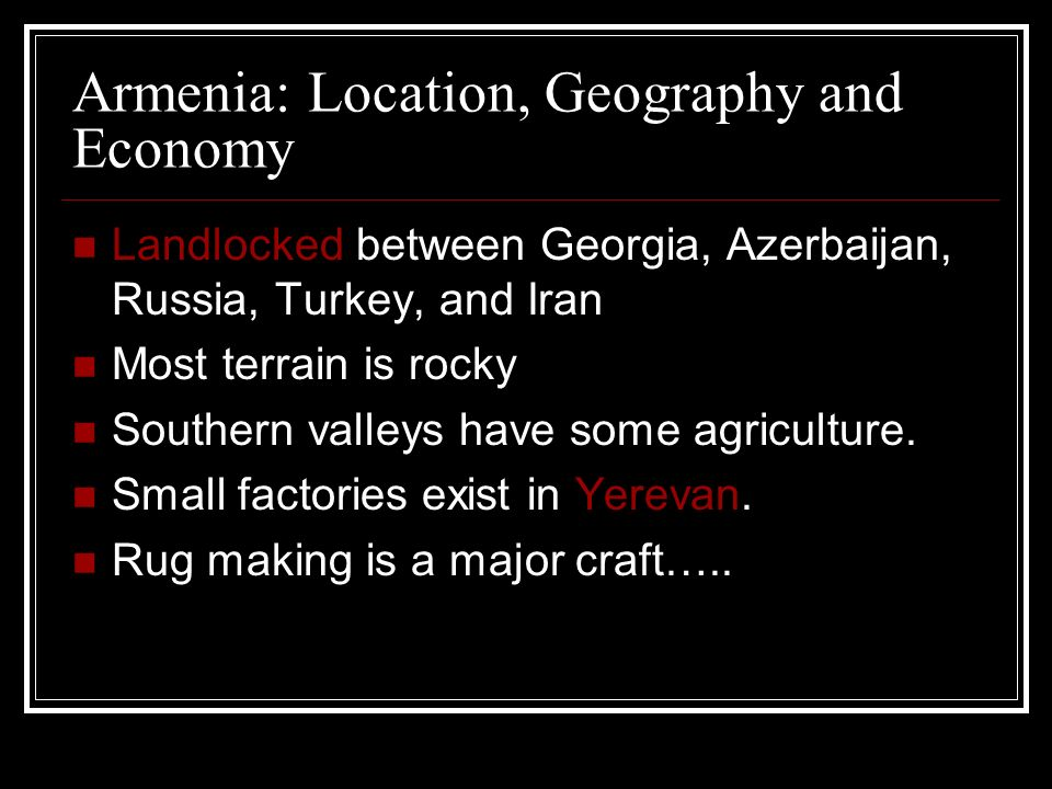 Armenia: Location, Geography and Economy Landlocked between Georgia, Azerbaijan, Russia, Turkey, and Iran Most terrain is rocky Southern valleys have