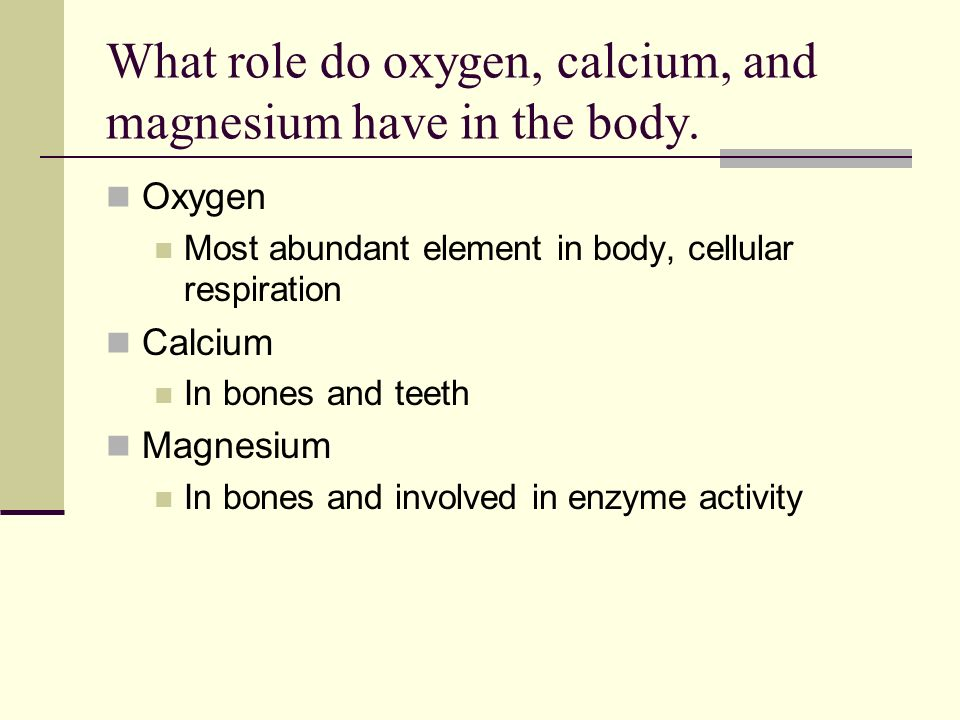 What role do oxygen, calcium, and magnesium have in the body.