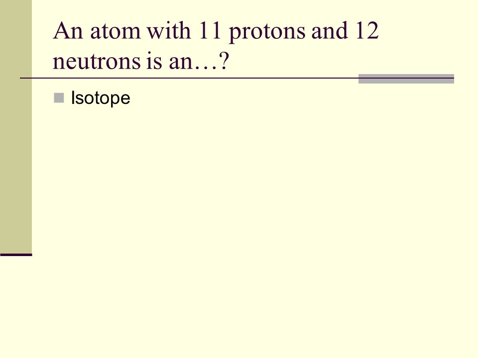 An atom with 11 protons and 12 neutrons is an… Isotope