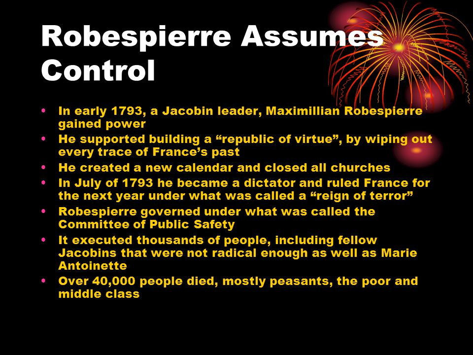 Robespierre Assumes Control In early 1793, a Jacobin leader, Maximillian Robespierre gained power He supported building a republic of virtue, by wipin