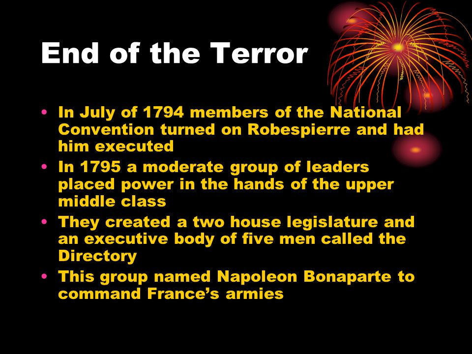 End of the Terror In July of 1794 members of the National Convention turned on Robespierre and had him executed In 1795 a moderate group of leaders pl