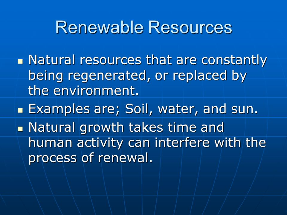 Renewable Resources Natural resources that are constantly being regenerated, or replaced by the environment. Natural resources that are constantly bei