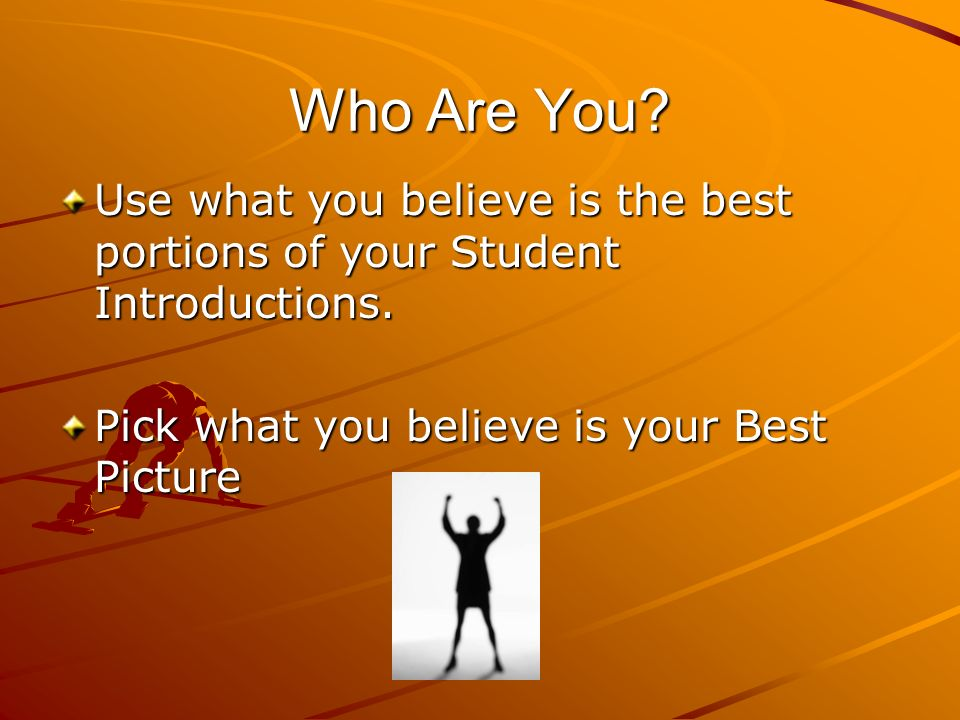 Who Are You. Use what you believe is the best portions of your Student Introductions.