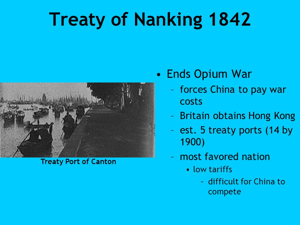 Treaty of Nanking 1842 Ends Opium War –forces China to pay war costs –Britain obtains Hong Kong –est. 5 treaty ports (14 by 1900) –most favored nation