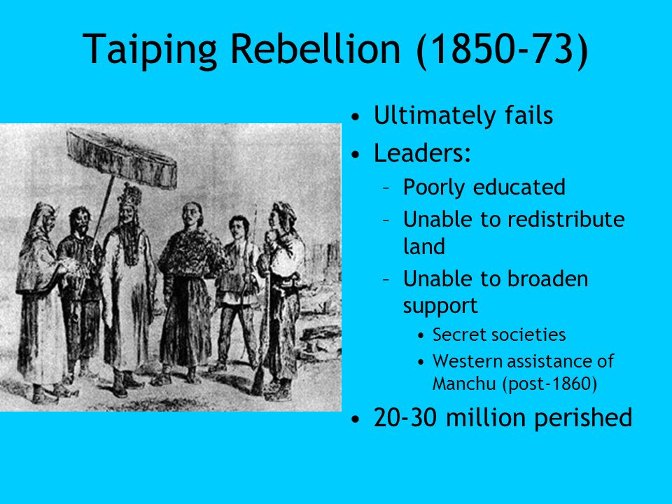Taiping Rebellion (1850-73) Ultimately fails Leaders: –Poorly educated –Unable to redistribute land –Unable to broaden support Secret societies Wester