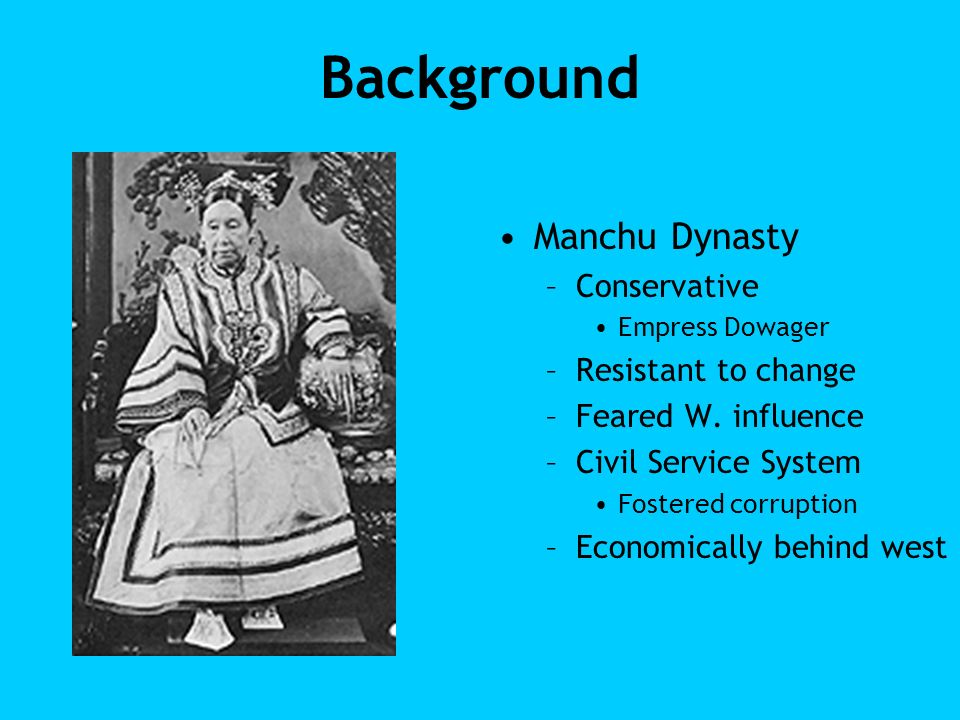 Background Manchu Dynasty –Conservative Empress Dowager –Resistant to change –Feared W. influence –Civil Service System Fostered corruption –Economica
