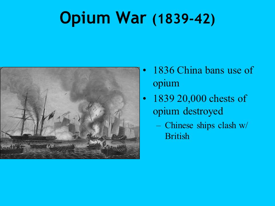 Opium War (1839-42) 1836 China bans use of opium 1839 20,000 chests of opium destroyed –Chinese ships clash w/ British