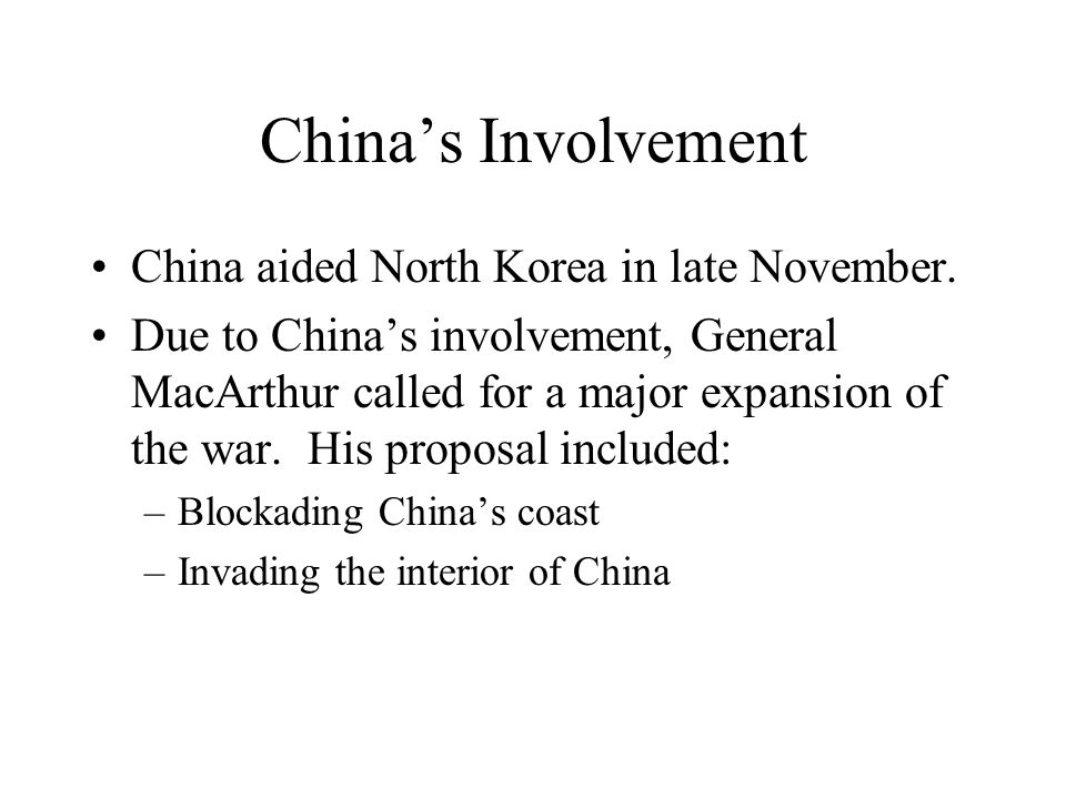 Chinas Involvement China aided North Korea in late November. Due to Chinas involvement, General MacArthur called for a major expansion of the war. His