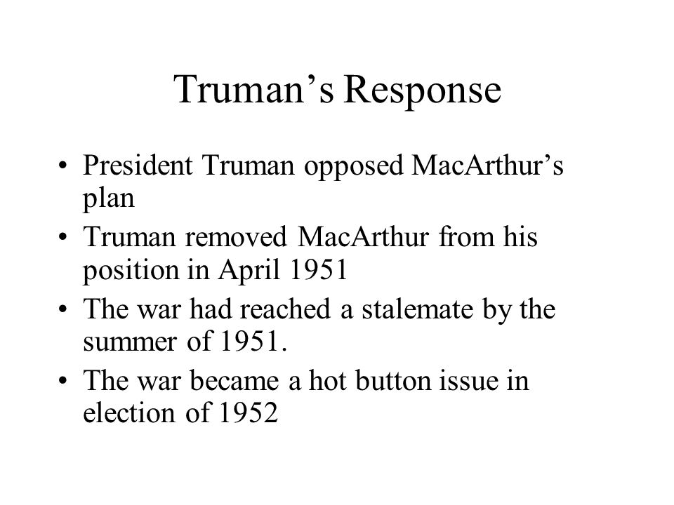 Trumans Response President Truman opposed MacArthurs plan Truman removed MacArthur from his position in April 1951 The war had reached a stalemate by