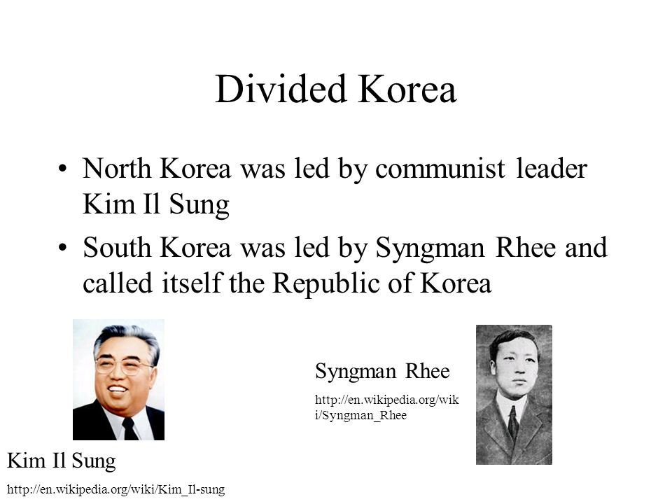 Divided Korea North Korea was led by communist leader Kim Il Sung South Korea was led by Syngman Rhee and called itself the Republic of Korea Kim Il S