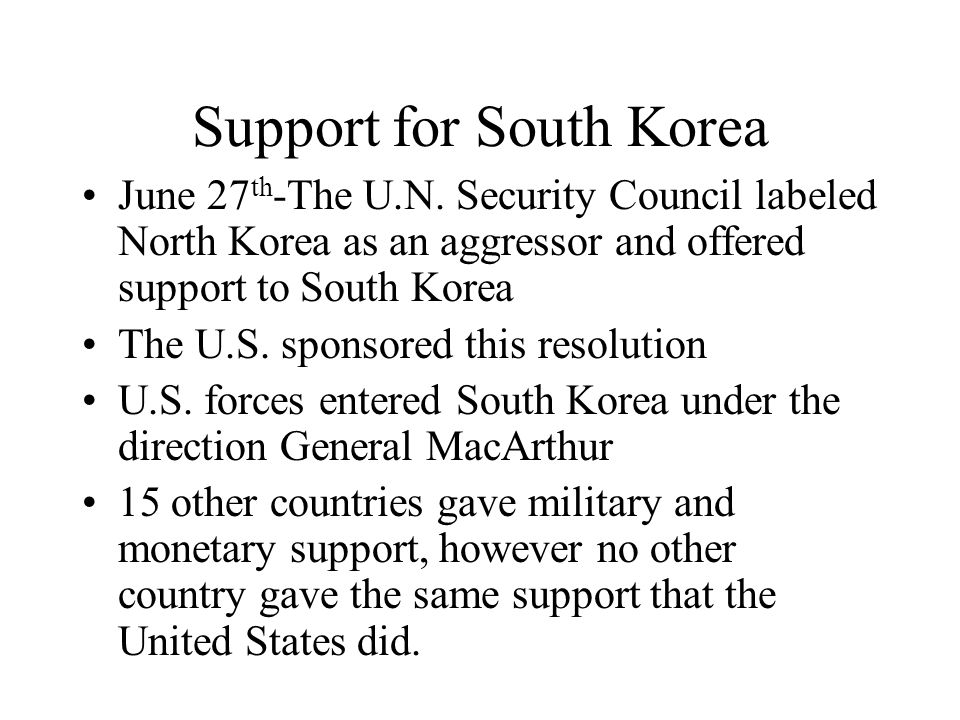 Support for South Korea June 27 th -The U.N. Security Council labeled North Korea as an aggressor and offered support to South Korea The U.S. sponsore