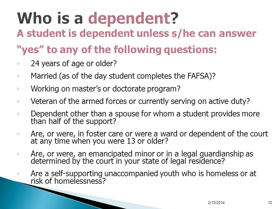 A student is dependent unless s/he can answer yes to any of the following questions: 24 years of age or older? Married (as of the day student complete
